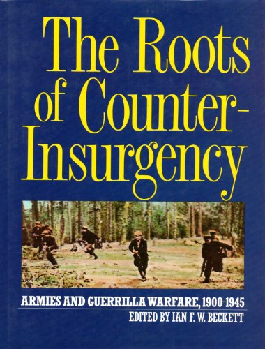 The Roots of Counter-Insurgency: Armies and Guerrilla Warfare 1900-1945 By Ian F. W. Beckett