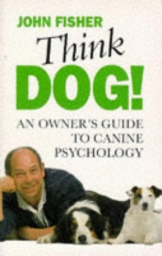 Think Dog!: An Owner's Guide to Canine Psychology by John Fisher