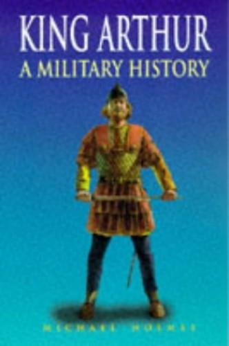 King Arthur: a Military History By Michael Holmes