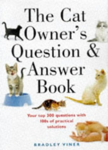 The Cat Owner's Question and Answer Book: Your Top 300 Questions with 100s of Practical Solutions By Bradley Viner