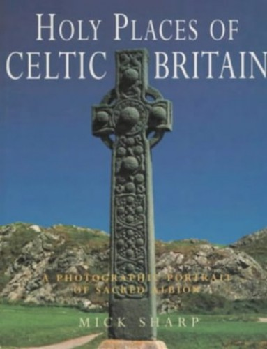 Holy Places of Celtic Britain By Mick Sharp