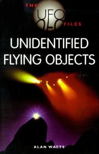 The UFO Files: Unidentified Flying Objects By Alan Watts