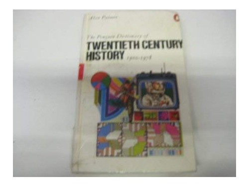 The Penguin Dictionary of Twentieth Century History By Edited by Alan Palmer