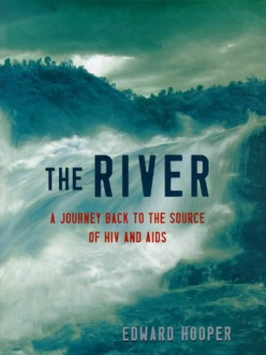 The River : A Journey back to the Source of HIV and AIDS By Edward Hooper