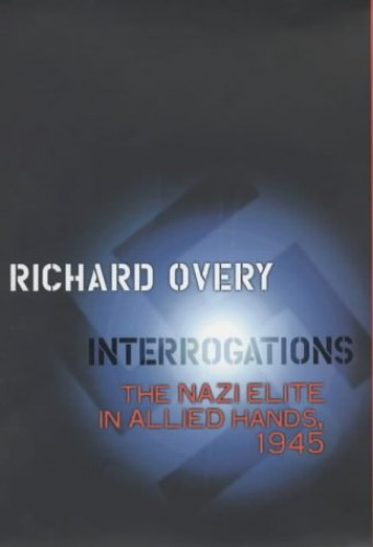 Interrogations: The Nazi Elite in Allied Hands, 1945 by R. J. Overy
