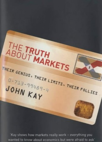 The Truth About Markets: Their Genius, Their Limits, Their Follies by John Kay