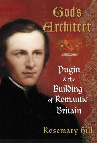 God's Architect: Pugin and the Building of Romantic Britain By Rosemary Hill