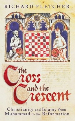 The Cross and the Crescent: Christianity and Islam from Muhammad to the Reformation: Christianity and Islam from the Prophet Muhammad to the Reformation (Allen Lane History) By Richard Fletcher