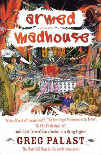 Armed Madhouse: Who's Afraid of Osama Wolf?, The Best Legal Whorehouse in Texas, No Child's Behind Left and Other Tales of Class Combat in a Dying Regime By Greg Palast