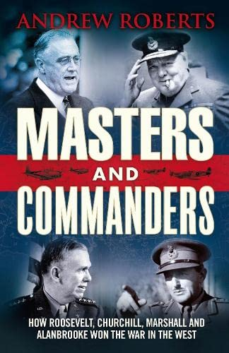 Masters and Commanders: How Roosevelt, Churchill, Marshall and Alanbrooke Won the War in the West by Andrew Roberts