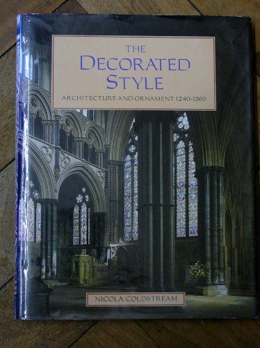 The Decorated Style: Architecture and Ornament, 1240-1360 By Nicola Coldstream