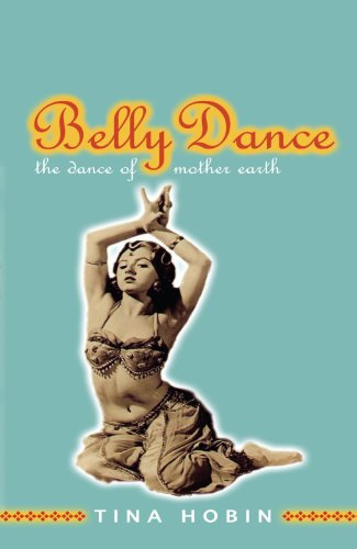 Belly Dance: The Dance of Mother Earth by Tina Hobin