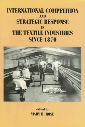 International Competition and Strategic Response in the Textile Industries Since 1870 By Edited by Mary B. Rose