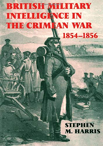 British Military Intelligence in the Crimean War, 1854-1856 By Stephen M. Harris