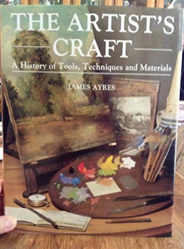 The Artist's Craft: A History of Tools, Techniques and Materials By James Ayres