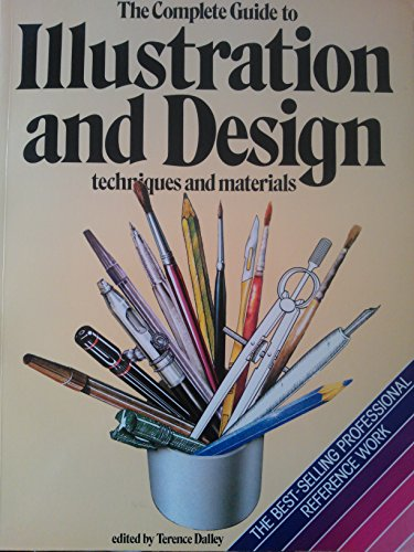 The Complete Guide to Illustration and Design Techniques and Materials By Edited by Terence Dalley