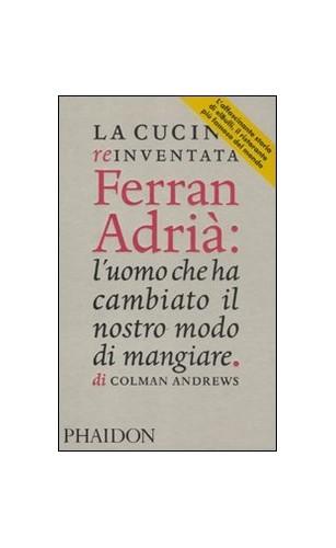 La cucina reinventata. Ferran Adrià: l'uomo che ha cambiato il nostro modo di mangiare By Colman Andrews