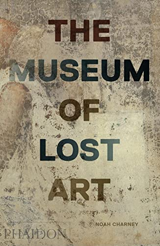 The Museum of Lost Art By Noah Charney