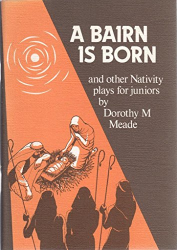 Bairn is Born, and Other Nativity Plays for Juniors By Dorothy M. Meade