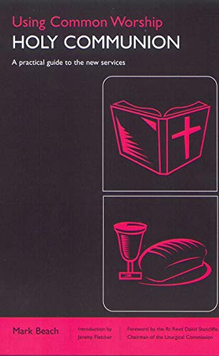 Using Common Worship: Holy Communion: A Practical Guide to the New Services: Holy Communion by Mark Beach