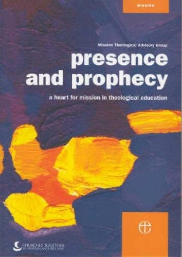 Presence and Prophecy: A Heart for Mission in Theological Education by Mission Theological Advisory Group