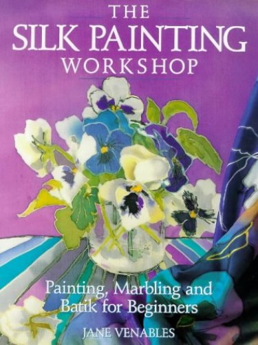 The Silk Painting Workshop: Painting, Marbling and Batik for Beginners by Jane Venables