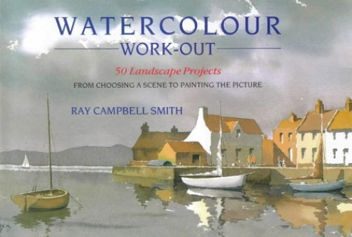 Watercolour Work-out: 50 Landscape Projects from Choosing a Scene to Painting the Picture By Ray Campbell Smith
