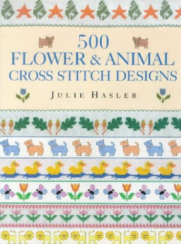 500 Flower and Animal Cross Stitch Designs by Julie S. Hasler