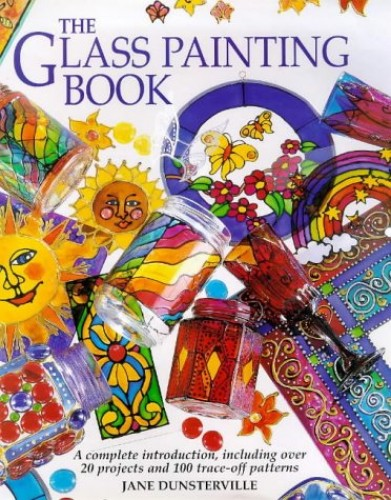The Glass Painting Book: A Complete Introduction, Including Over 20 Projects and 100 Trace-off Motifs By Jane Dunsterville