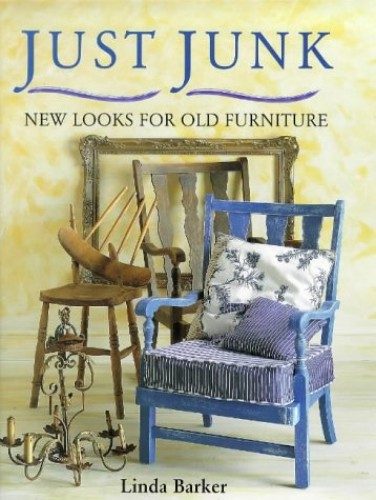 "Just Junk : "" New Looks For Old Furniture "" : By Linda Barker"