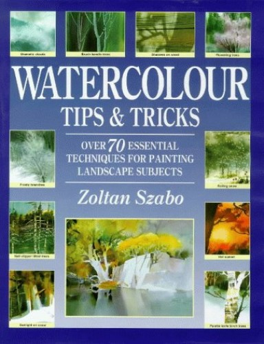 Watercolour Tips and Tricks: Over 70 Essential Techniques for Painting Landscape Subjects By Zoltan Szabo