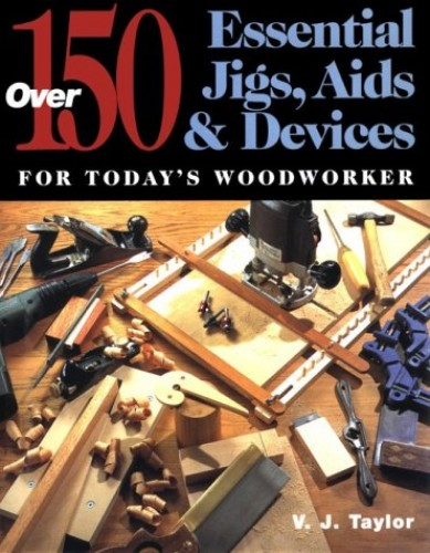 150 Essential Jigs, Aids and Devices for Today's Woodworker By V.J. Taylor