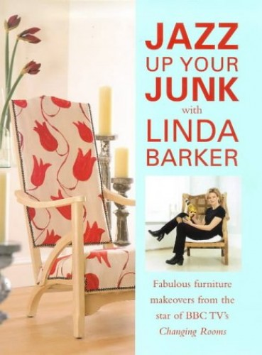 "Jazz Up Your Junk with Linda Barker: Fabulous Furniture Makeovers from the Star of BBC's ""Changing Rooms"" by Linda Barker"