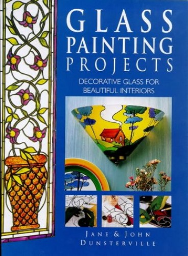 Glass Painting Projects for Beautiful Interiors by Jane Dunsterville