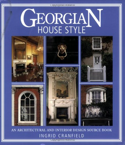 Georgian House Style: An Architectural and Interior Design Source Book (House Style): An Architectural and Interior Design Source Book (House Style) By Ingrid Cranfield