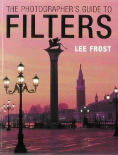 The Photographer's Guide to Filters by Lee Frost