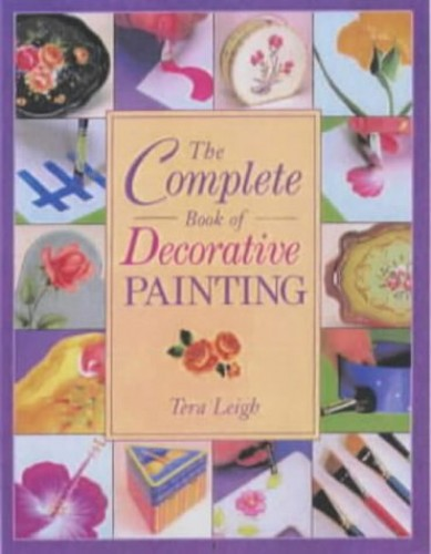 The Complete Book of Decorative Painting By Tera Leigh