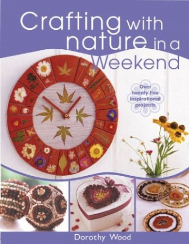 Crafting with Nature in a Weekend By Dorothy Wood