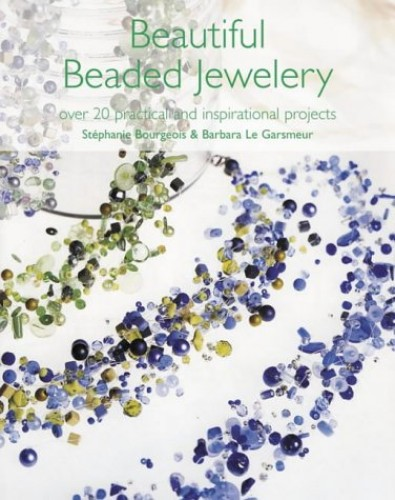Beautiful Beaded Jewellery: Over 20 Practical and Inspirational Projects by Stephanie  Bourgeois