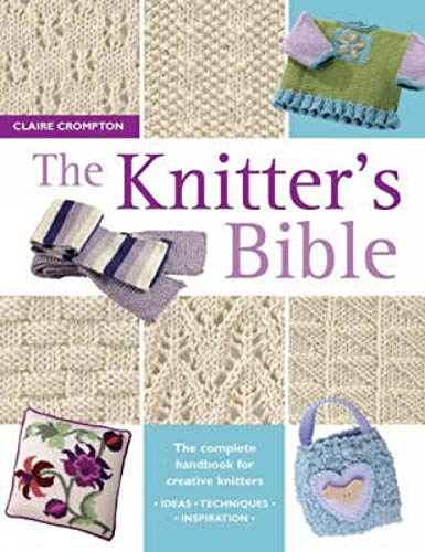 The Knitter's Bible: The Complete Handbook for Creative Knitters By Claire Crompton