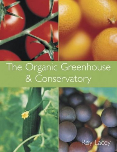The Organic Greenhouse and Conservatory By Roy Lacey