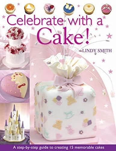 Celebrate with a Cake: A Step-by-Step Guide to Creating 15 Memorable Cakes by Lindy Smith