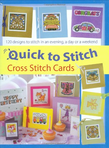 Quick-to-Stitch Cross Stitch Cards: 120 Designs to Stitch in an Evening, a Day or a Weekend