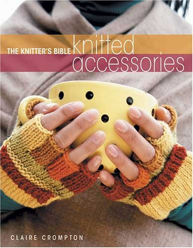 The Knitter's Bible, Knitted Accessories by Claire Crompton