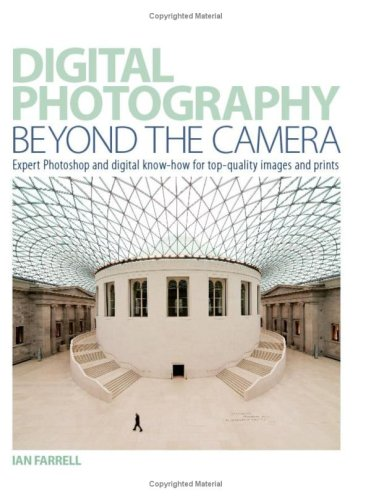 Digital Photography Beyond the Camera: Expert Photoshop and Digital Know-how for Top-quality Images and Prints by Ian Farrell
