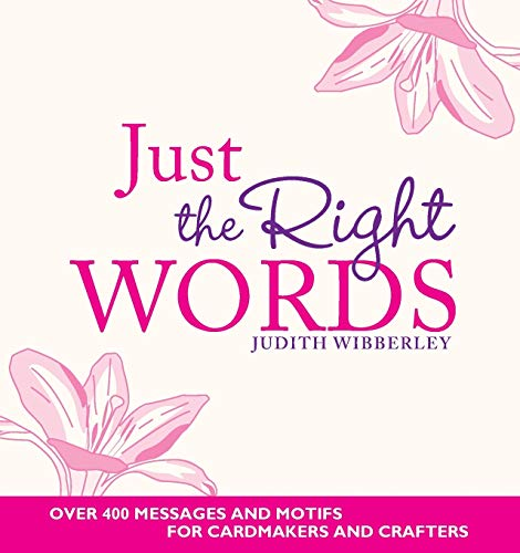 Just the Right Words: Over 400 Messages and Motifs for Cardmakers and Crafters by Judith Wibberley