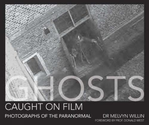 Ghosts Caught on Film: Photographs of the Paranormal? By Melvyn Willin