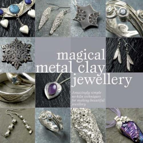 Magical Metal Clay Jewellery: Amazingly Simple Techniques for Making Beautiful Jewellery by Sue Heaser