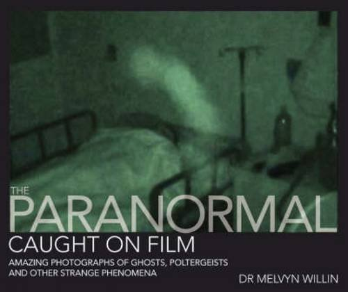 The Paranormal Caught on Film: Amazing Photographs of Ghosts, Poltergeists and Other Strange Phenomena by Melvyn Willin