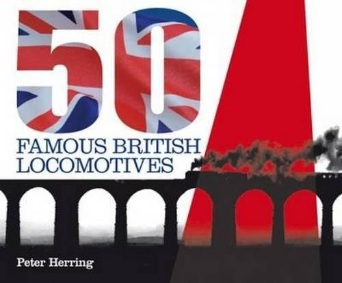 Fifty Famous British Locomotives: The Story of the Stars of the Steam and Early Diesel Age by Peter Herring